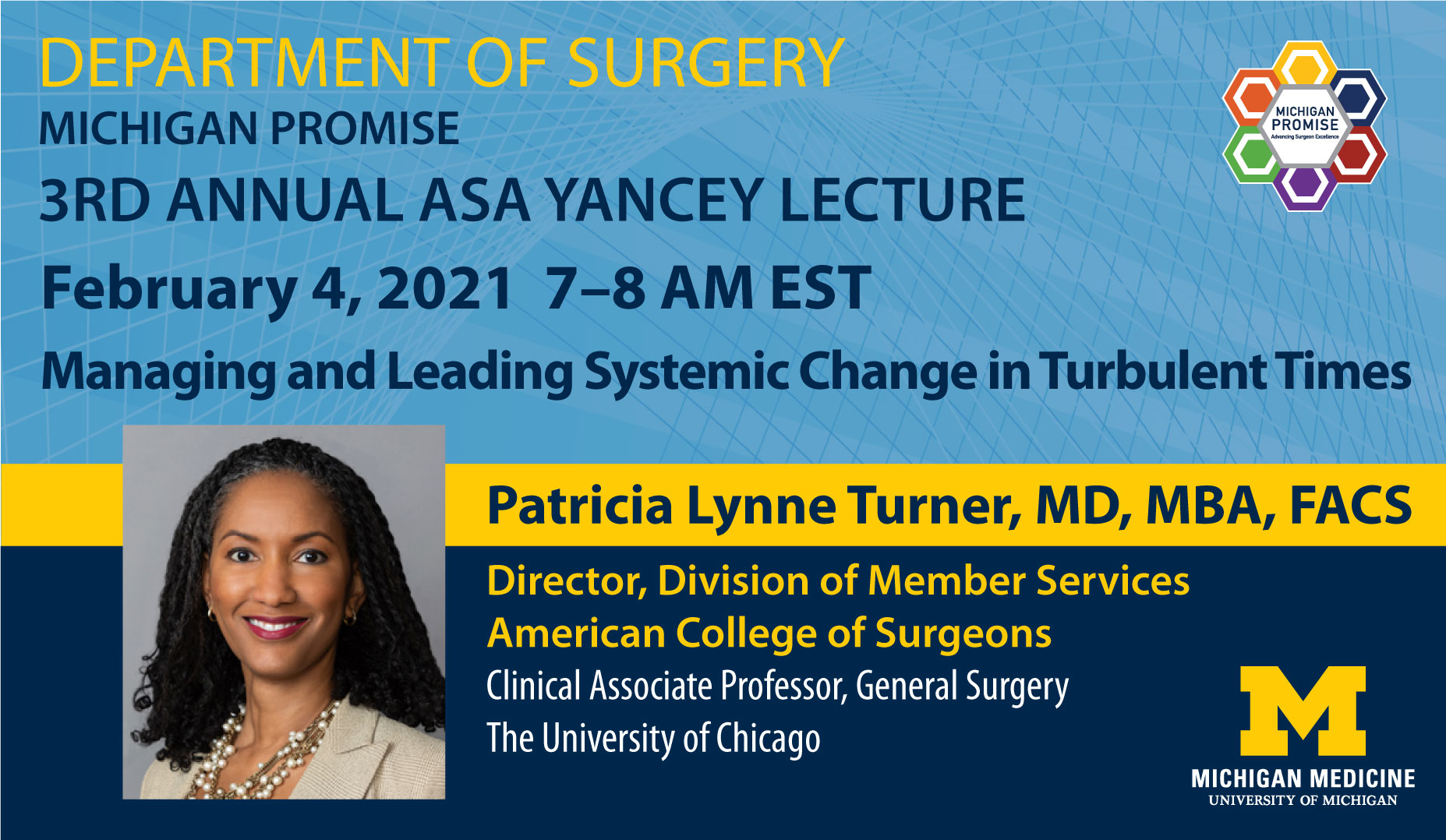 """Michigan Medicine Department of Surgery Michigan Promise 3rd Annual Asa Yancey Lecture February 4, 2021, 7-8 AM EST """"Managing and Leading Systemic Change in Turbulent Times"""" by Patricia Lynne Turner, MD, MBA, FACS"""
