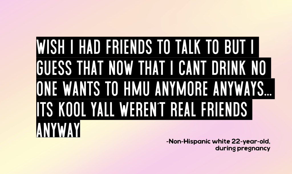 quote from substance abuse during pregnancy study: wish i had friends to talk to but i guess that now that i cant drink no one wants to hmu anymore anyways... its kool yall weren't real friends anyway  -Non-Hispanic white 22-year-old, during pregnancy