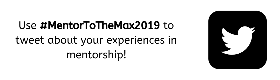 Use #MentorToTheMax2019 to tweet about your experiences in mentorship!