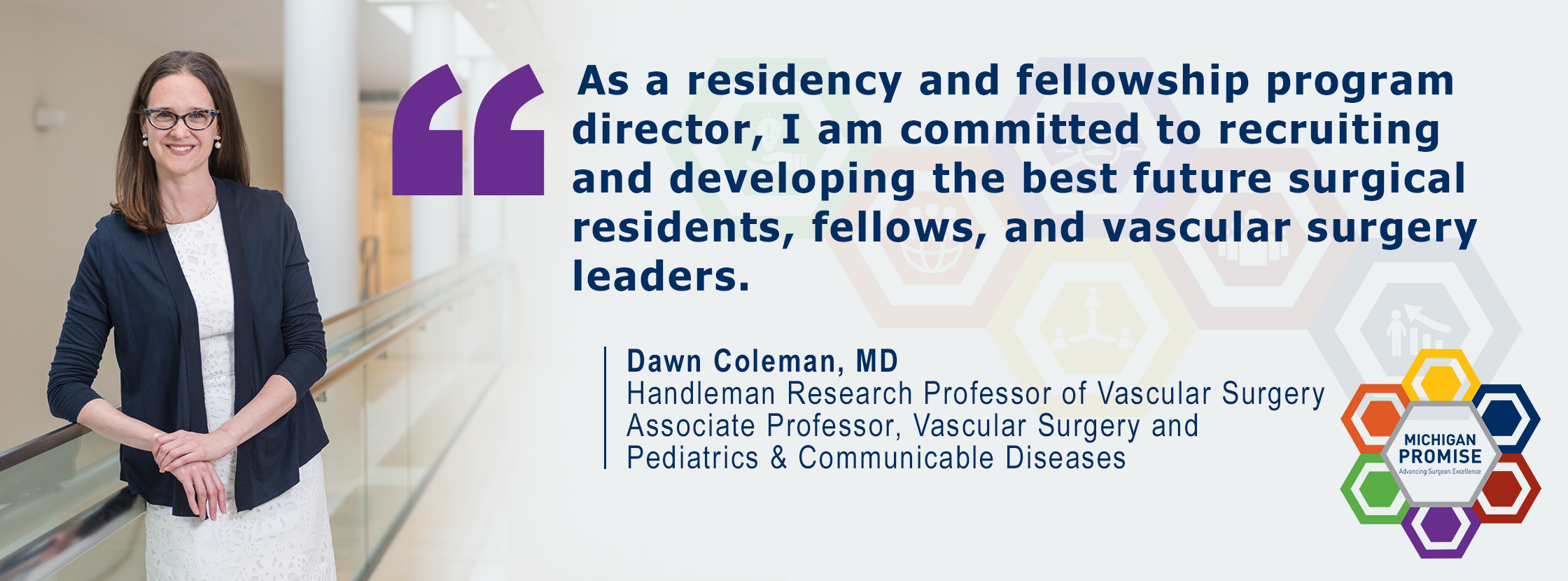 """As a residency and fellowship program director, I am committed to recruiting and developing the best future surgical residents, fellows, and vascular surgery leaders."" Dawn Coleman, MD"
