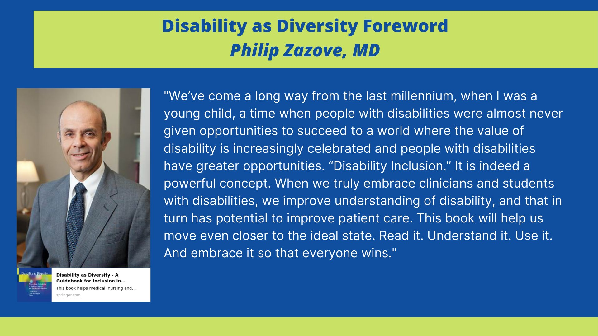 Disability as Diversity forward form Philip Zazove, MD: We've come a long way from the last millennium, when I was a young child, a time when people with disabilities were almost never given opportunities to succeed to a world where the value of disabilit