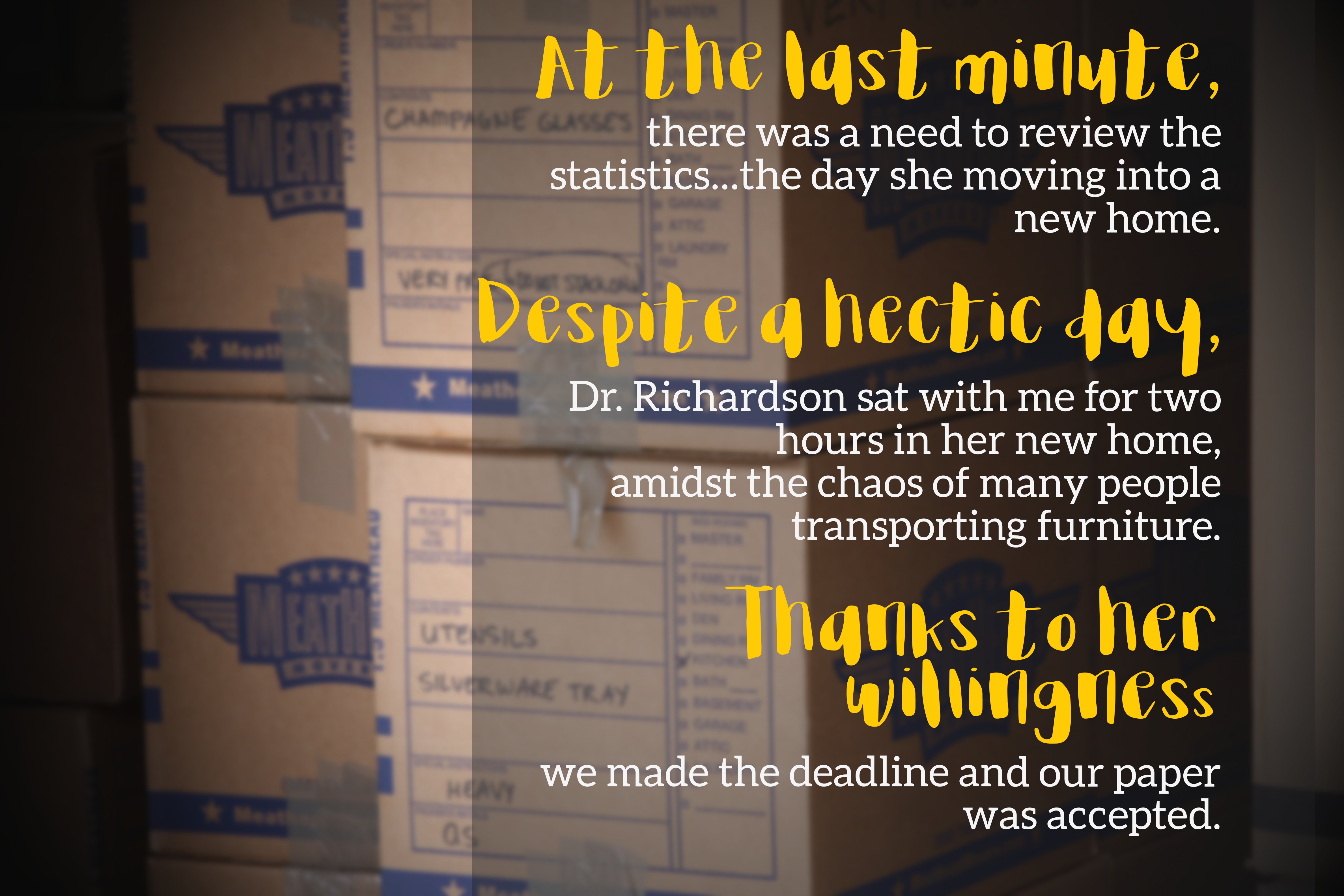 image of moving boxes with quote At the last minute, there was a need to review the statistics...the day she moving into a new home.   Despite a hectic day, Dr. Richardson sat with me for two hours in her new home, amidst the chaos of many people transpo