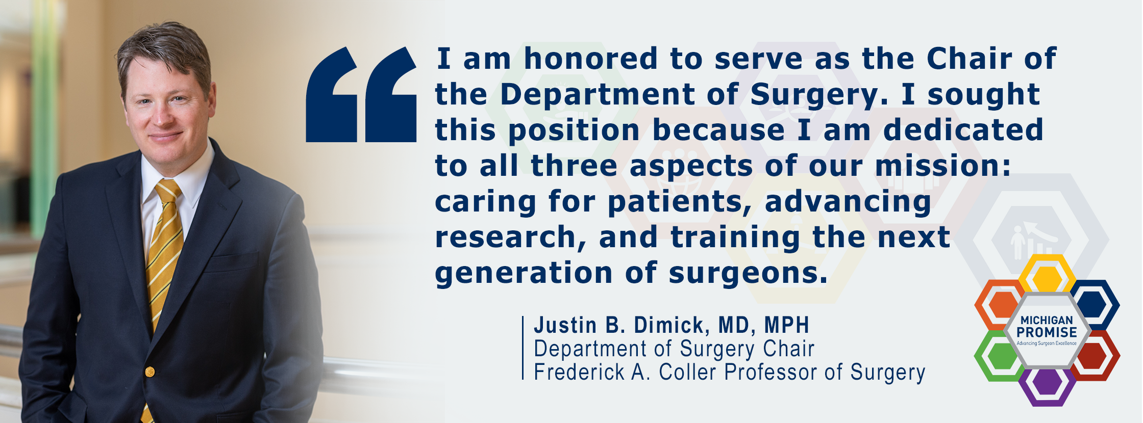 """I am honored to serve as the Chair of the Department of Surgery. I sought this position because I am dedicated to all three aspects of our mission: caring for patients, advancing research, and training the next generation of surgeons."" Justin Dimick, MD"