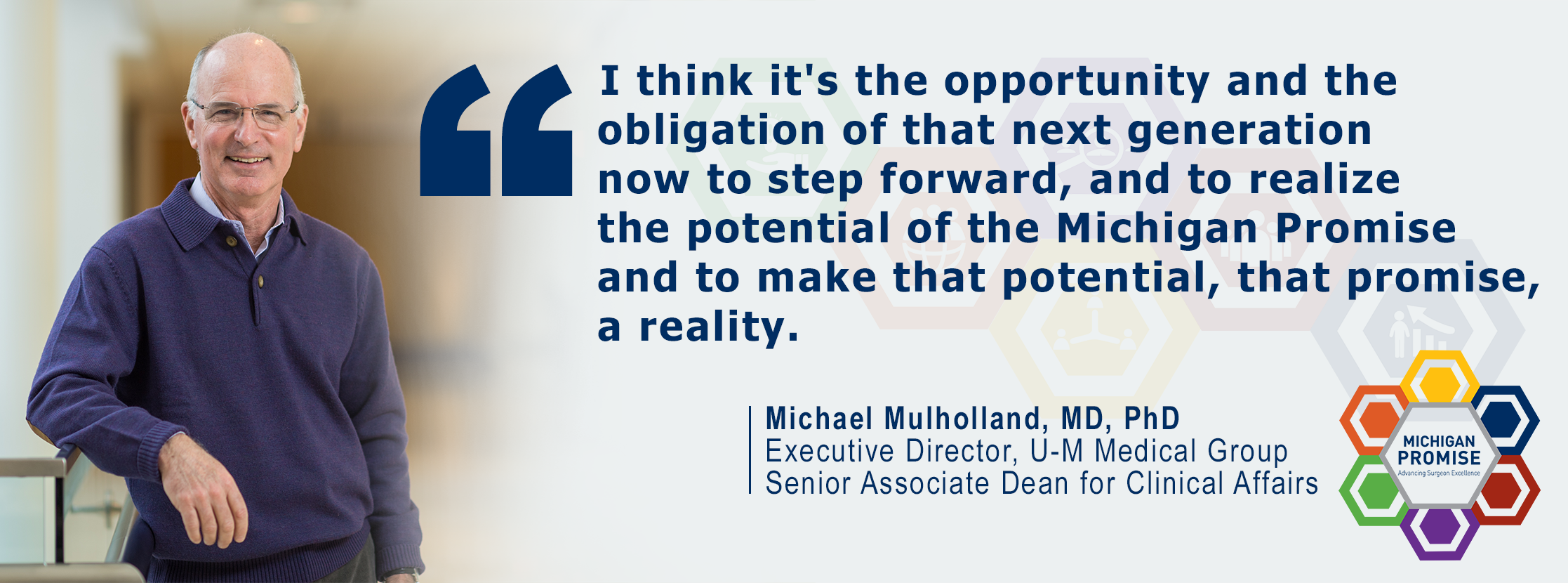 """I think it's the opportunity and the obligation of that next generation now to step forward, and to realize the potential of the Michigan Promise and to make that potential, that promise, a reality."" Michael Mulholland, MD, PhD"