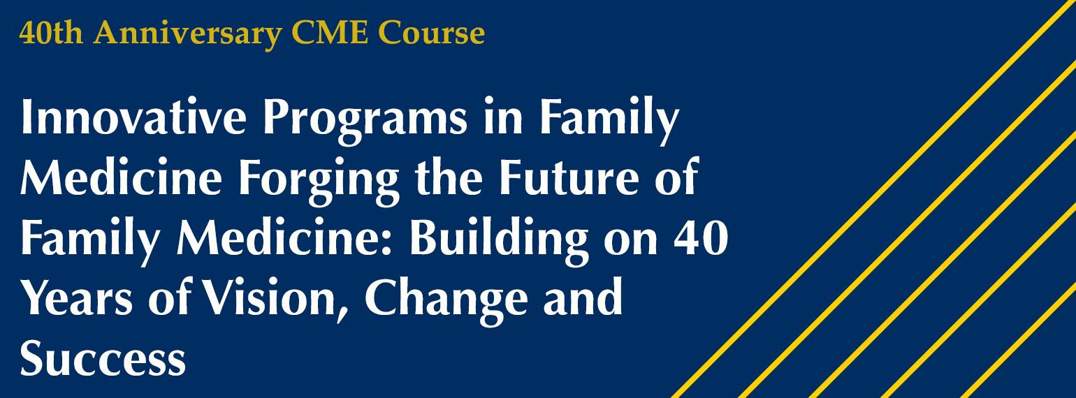 CME Course Innovative Programs in Family Medicine Forging the Future of Family Medicine: Building on 40 Years of Vision, Change and Success