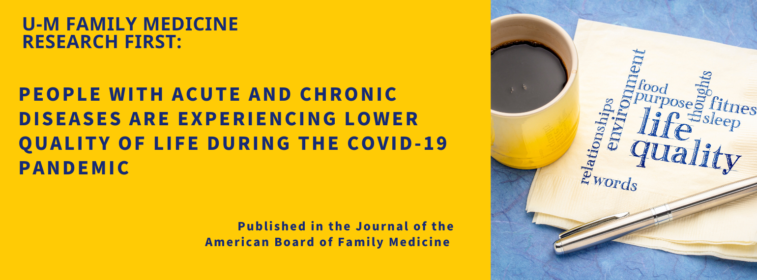 U-M Family Medicine Research First: People with acute and chronic diseases are experiencing lower quality of life during the COVID-19 pandemic. Published in the Journal of the American Board of Family Medicine.