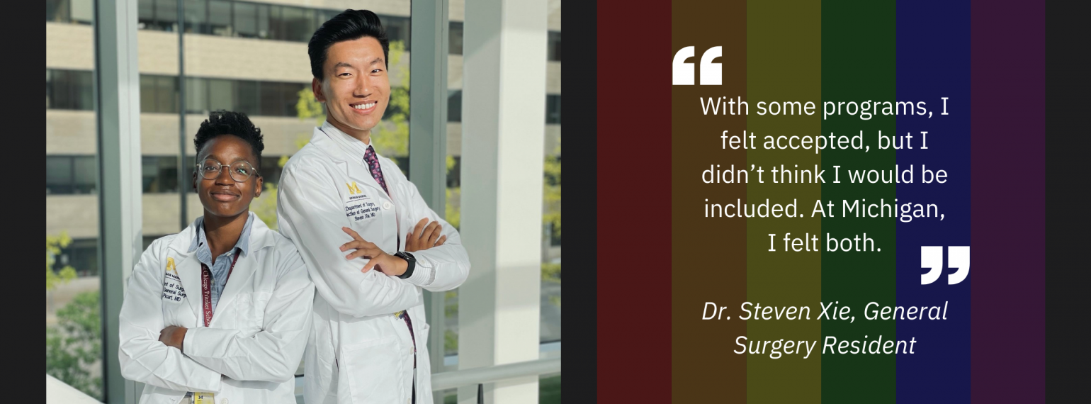 """""""With some programs, I felt accepted, but I didn't think I would be included. At Michigan, I felt both.""""  Dr. Steven Xie, General Surgery Resident"""