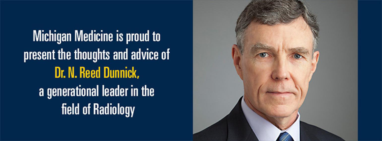 Michigan Medicine is proud to present the thoughts and advice of Dr. N. Reed Dunnick, a generational leader in the field of Radiology.