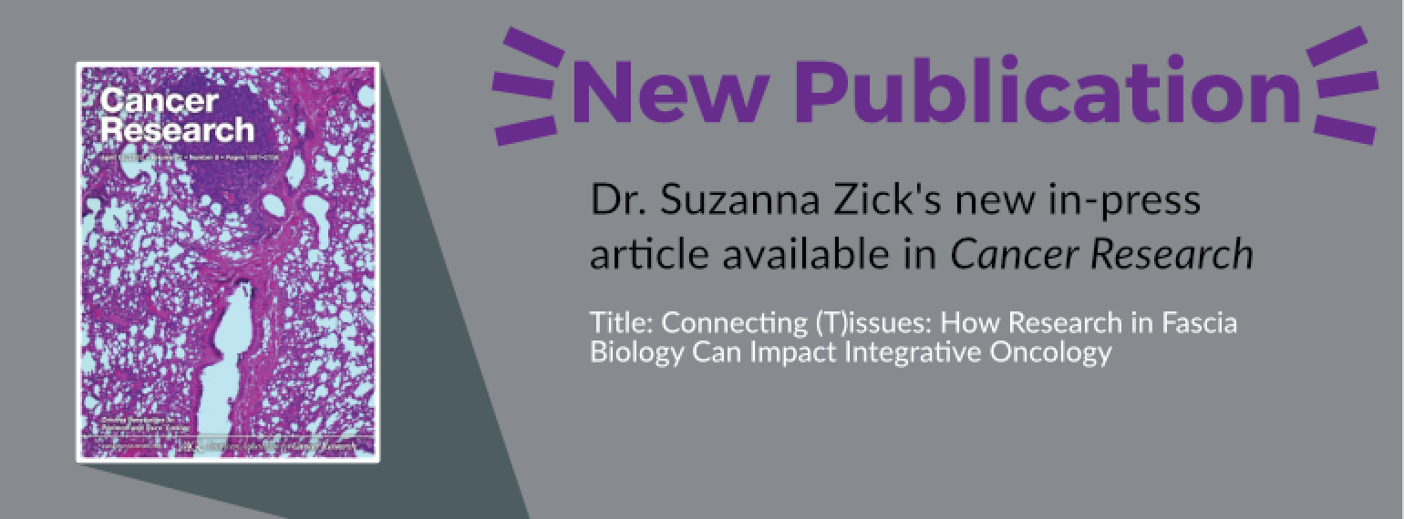 new publication - Dr. Suzanna Zick's new in-press article available in Cancer Research Title: Connecting (T)issues: How Research in Fascia Biology Can Impact Integrative Oncology