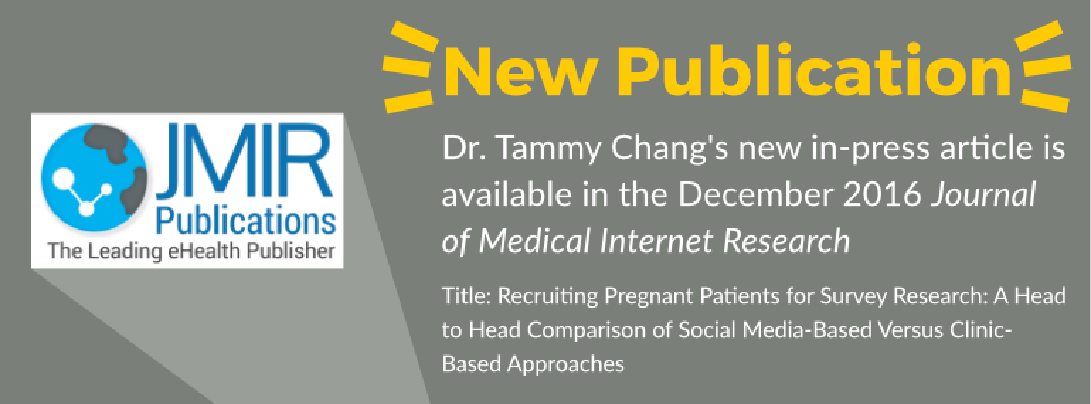 New Publication Dr. Tammy Chang's new in-press article is available in the December 2016 Journal of Medical Internet Research Title: Recruiting Pregnant Patients for Survey Research: A Head to Head Comparison of Social Media-Based Versus Clinic-Based Appr