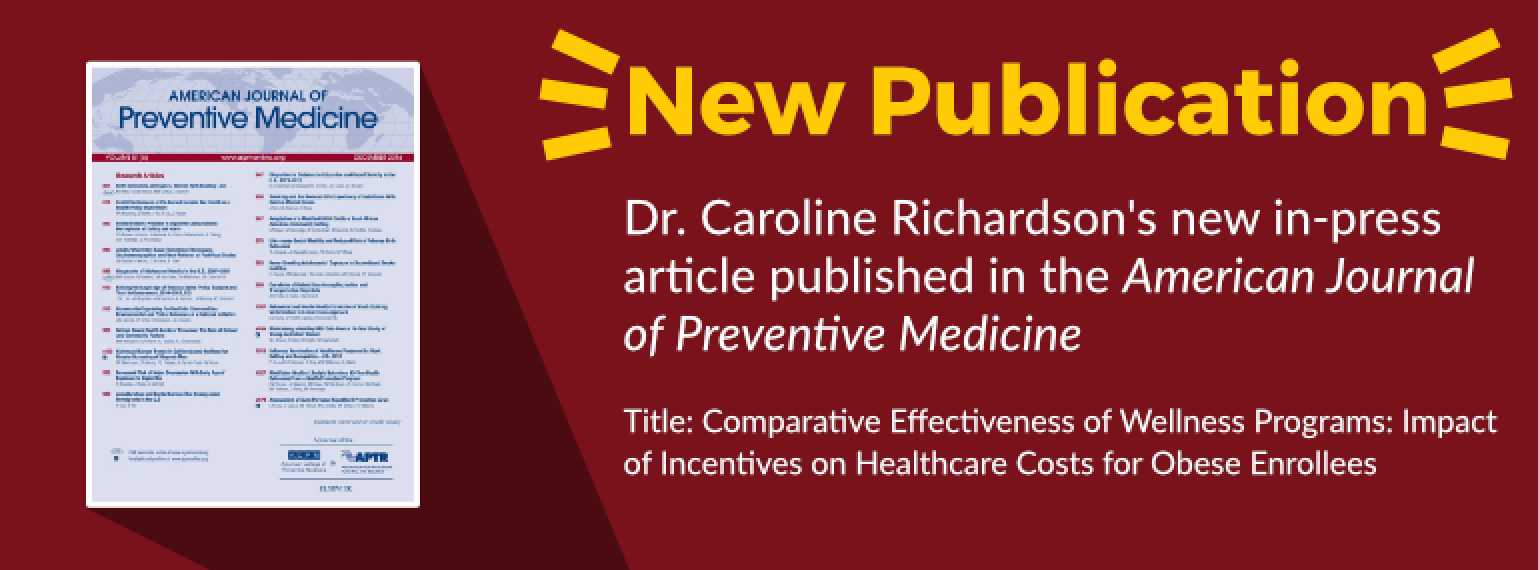 New Publication Dr. Caroline Richardson's new in-press article published in the American Journal of Preventive Medicine Title: Comparative Effectiveness of Wellness Programs: Impact of Incentives on Healthcare Costs for Obese Enrollees