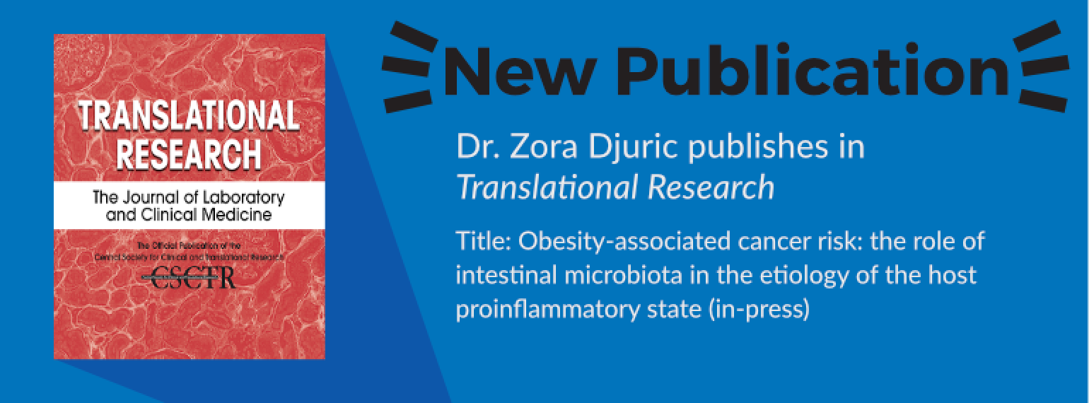 image of text: New Publication Dr. Zora Djuric publishes in Translational Research Title: Obesity-associated cancer risk: the role of intestinal microbiota in the etiology of the host proinflammatory state (in-press)