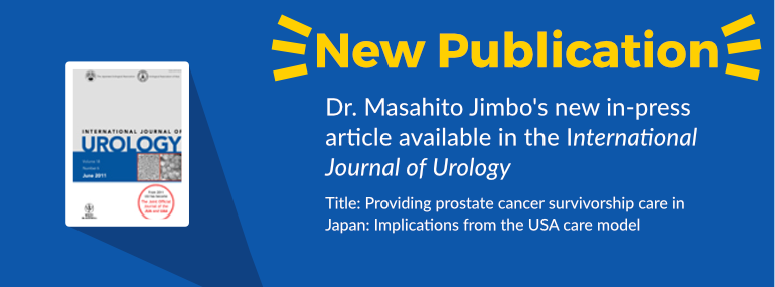 image with text New Publication Dr. Masahito Jimbo's new in-press article available in the International Journal of Urology Title: Providing prostate cancer survivorship care in Japan: Implications from the USA care model