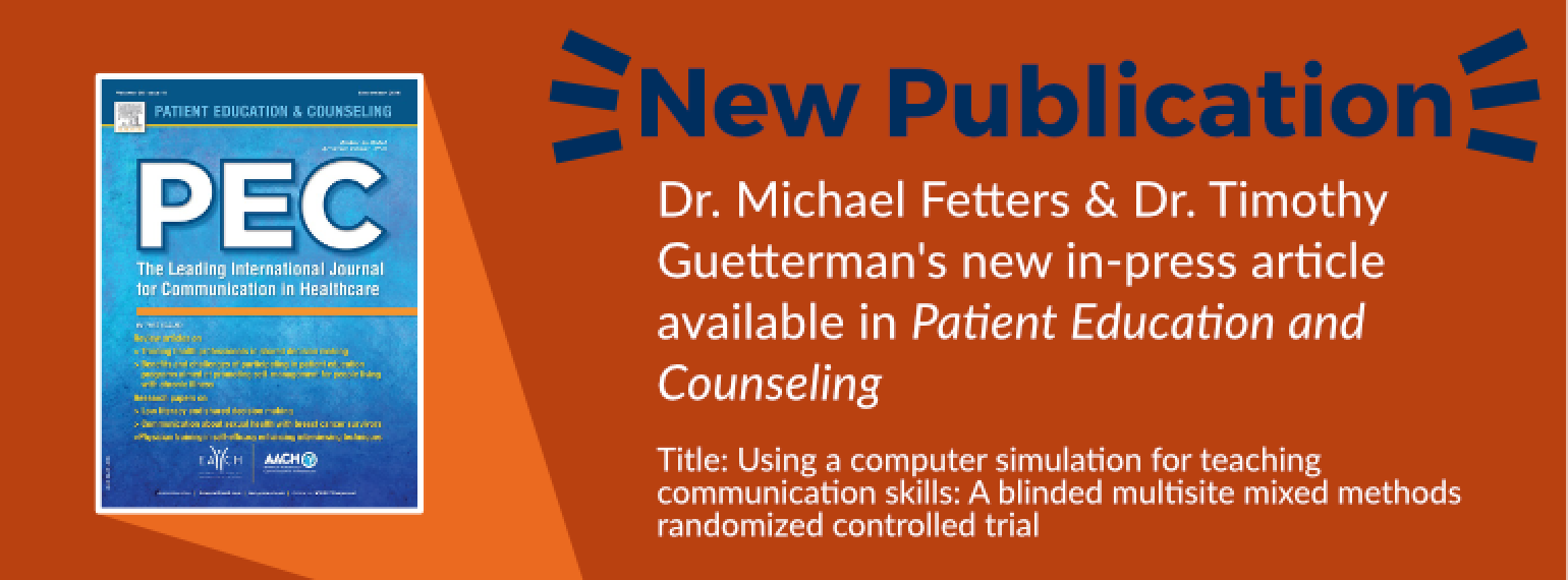 Dr. Michael Fetters & Dr.Timothy Guetterman's new in-press article available in Patient Education and Counseling Title: Using a computer simulation for teaching communication skills: A blinded multisite mixed methods randomized controlled trial