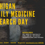 The 43rd Annual Virtual Michigan Family Medicine Research Day Sponsored by the University of Michigan Medical School Department of Family Medicine, in collaboration with CMU, MSU, Oakland University, Wayne State, WMU, Family Medicine Foundation of Michiga