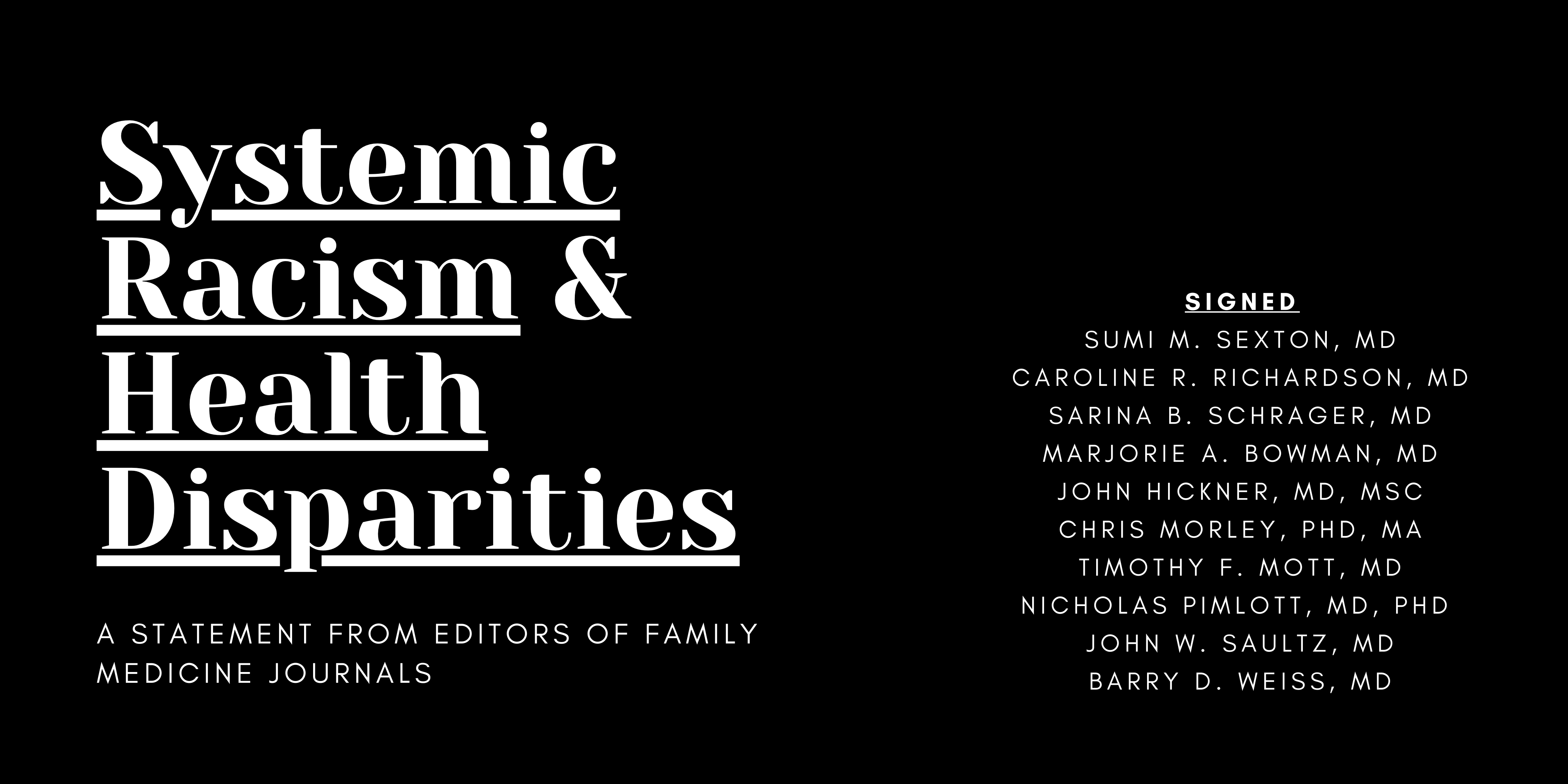 Systemic Racism and Health Disparities: A Statement from Editors of Family Medicine Journals. Signed Sumi M. Sexton, MD; Caroline R. Richardson, MD; Sarina B. Schrager, MD; Marjorie A. Bowman, MD; John Hickner, MD, MSc; Chris Morley, PhD, MA; Timothy F. M